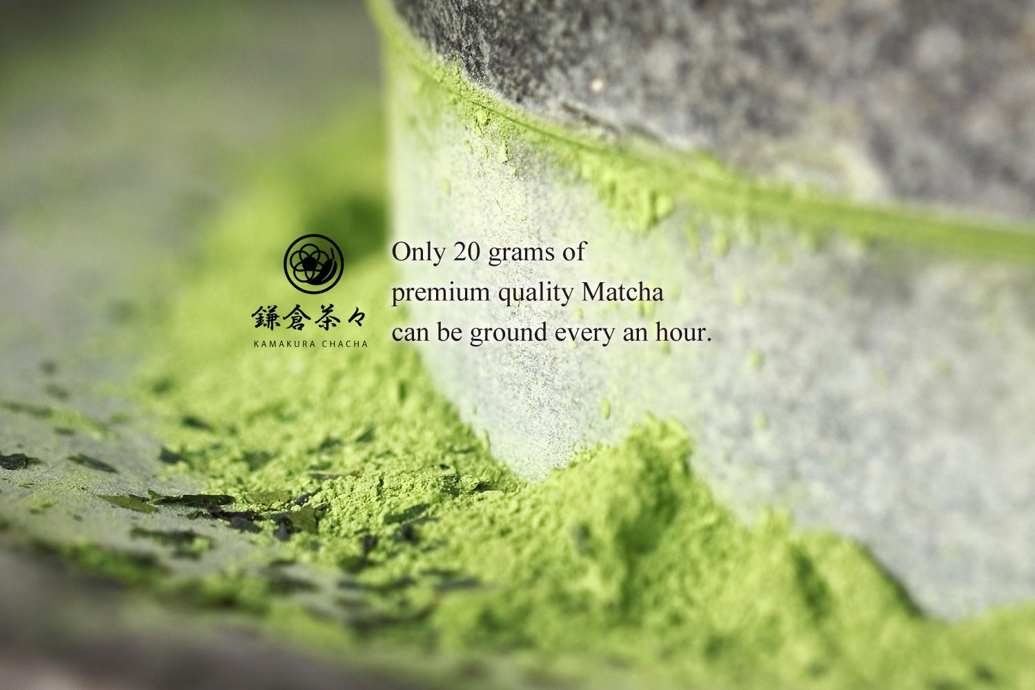 Only 20 grams of premium quality Matcha can be ground every an hour.